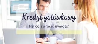 kredyt gotówkowy - na co zwrócić uwagę